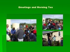Greetings and Morning Tea Our Planting Sites History