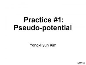 Practice 1 Pseudopotential YongHyun Kim NST 551 Pseudopotential