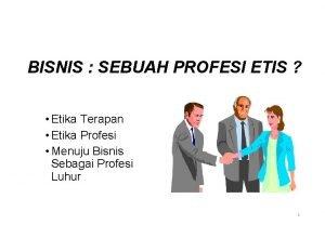 BISNIS SEBUAH PROFESI ETIS Etika Terapan Etika Profesi