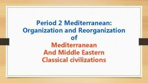 Period 2 Mediterranean Organization and Reorganization of Mediterranean