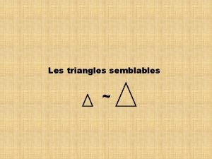 Les triangles semblables Les triangles semblables possdent les