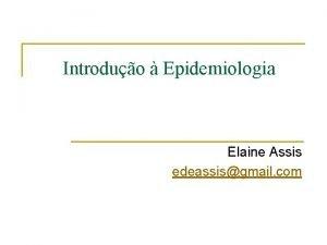 Introduo Epidemiologia Elaine Assis edeassisgmail com Contedo n