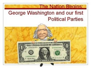 The Nation Begins George Washington and our first