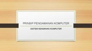 PRINSIP PENGAMANAN KOMPUTER SISTEM KEAMANAN KOMPUTER Prinsip Pengamanan