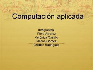 Computacin aplicada Integrantes Piero lvarez Vernica Castillo Milena