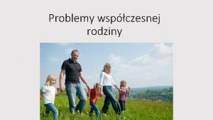 Problemy wspczesnej rodziny Problemy wspczesnej rodziny zale od