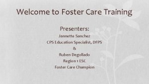 Welcome to Foster Care Training Presenters Jannette Sanchez