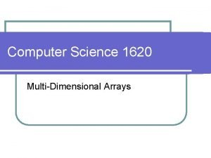Computer Science 1620 MultiDimensional Arrays l we used