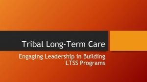 Tribal LongTerm Care Engaging Leadership in Building LTSS