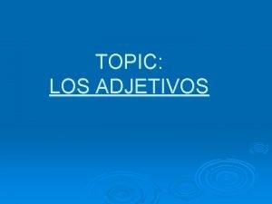 TOPIC LOS ADJETIVOS Qu es un adjetivo What