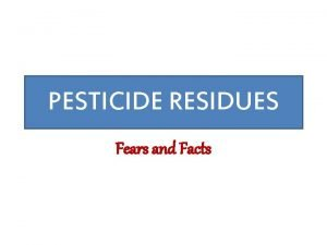 PESTICIDE RESIDUES Fears and Facts What are Pesticides