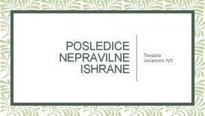 POSLEDICE NEPRAVILNE ISHRANE Teodora Jovanovic IV 3 POSLEDICE
