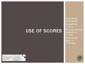 USE OF SCORES Evaluating individuals Evaluating classes Noting