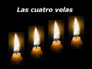 Las cuatro velas Las cuatro velas se quemaban