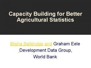 Capacity Building for Better Agricultural Statistics Misha Belkindas