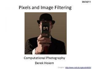 083011 Pixels and Image Filtering Computational Photography Derek