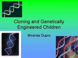 Cloning and Genetically Engineered Children Miranda Dupre Cloned