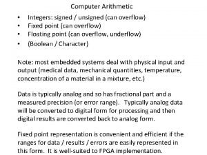 Computer Arithmetic Integers signed unsigned can overflow Fixed