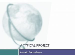 A TYPICAL PROJECT Aswath Damodaran Why do we