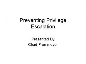 Preventing Privilege Escalation Presented By Chad Frommeyer Preventing