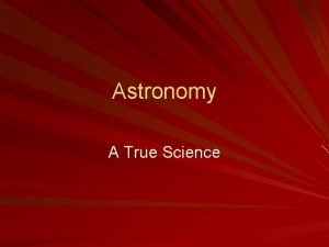 Astronomy A True Science Astronomy Includes investigating other