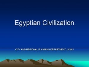 Egyptian Civilization CITY AND REGIONAL PLANNING DEPARTMENT LCWU
