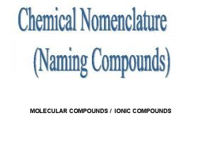 MOLECULAR COMPOUNDS IONIC COMPOUNDS Naming Inorganic Compounds All
