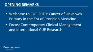 OPENING REMARKS Welcome to CUP 2019 Cancer of
