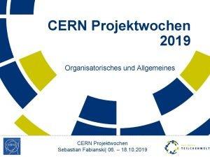 CERN Projektwochen 2019 Organisatorisches und Allgemeines CERN Projektwochen