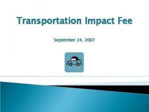 Transportation Impact Fee September 24 2007 Impact Fees