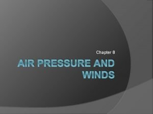 Chapter 8 AIR PRESSURE AND WINDS Atmospheric Pressure