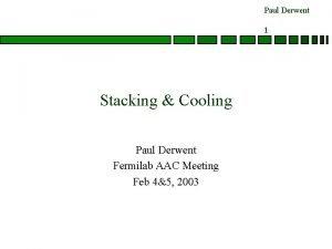 Paul Derwent 1 Stacking Cooling Paul Derwent Fermilab