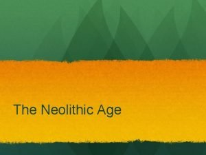 The Neolithic Age Before Paleolithic Age Time frame