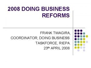 2008 DOING BUSINESS REFORMS FRANK TWAGIRA COORDINATOR DOING