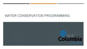 WATER CONSERVATION PROGRAMMING COLUMBIAS WATER CONSERVATION GOALS Ensure