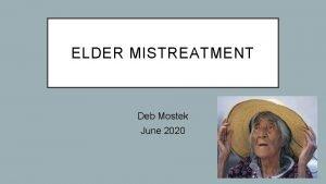 ELDER MISTREATMENT Deb Mostek June 2020 OBJECTIVES Identify