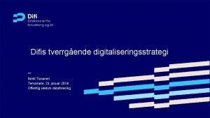 Difis tverrgende digitaliseringsstrategi Bertil Tiusanen Temamte 23 januar
