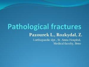Pathological fractures Pazourek L Rozkydal Z I orthopaedic