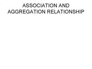 ASSOCIATION AND AGGREGATION RELATIONSHIP ASSOCIATION An association represents