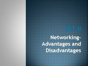 ICT II Networking Advantages and Disadvantages ADVANTAGES OF