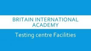 BRITAIN INTERNATIONAL ACADEMY Testing centre Facilities TESTING CENTRE