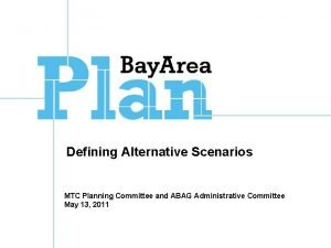 Defining Alternative Scenarios MTC Planning Committee and ABAG