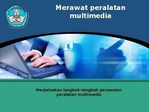 Merawat peralatan multimedia Menjelaskan langkahlangkah perawatan peralatan multimedia