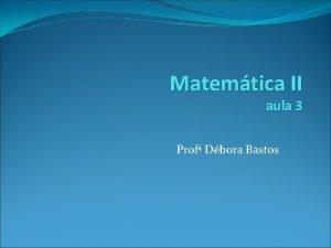 Matemtica II aula 3 Prof Dbora Bastos Recapitulao