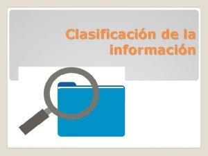 Clasificacin de la informacin La clasificacin es el