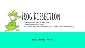 Frog Dissection Follow the directions on each slide