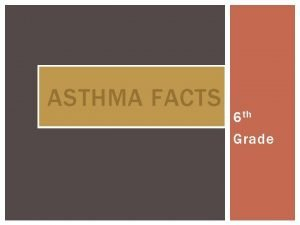ASTHMA FACTS 6 th Grade ASTHMA Asthma is