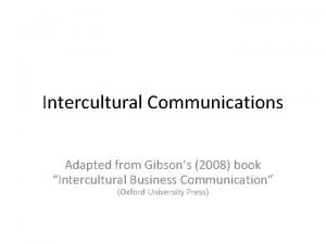 Intercultural Communications Adapted from Gibsons 2008 book Intercultural