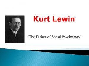 Kurt Lewin The Father of Social Psychology Kurt