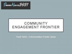 COMMUNITY ENGAGEMENT FRONTIER Farah Fahim Instrumentation Frontier Liaison